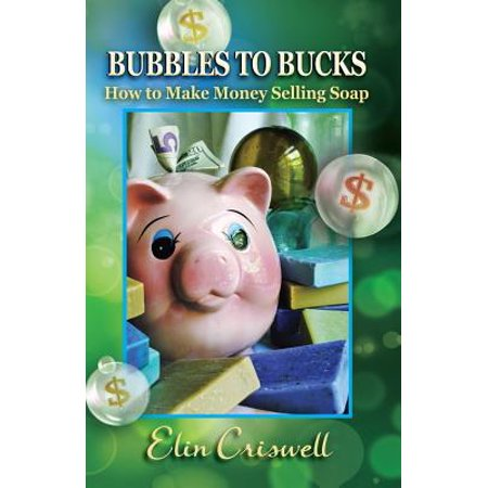 Bubbles to Bucks : How to Make Money Selling Soap