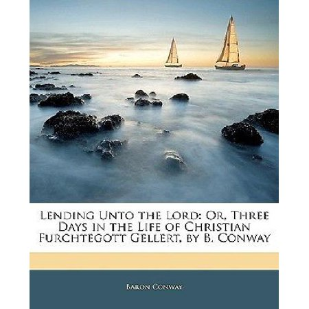 Lending Unto The Lord  Or  Three Days In The Life Of Christian Furchtegott Gellert  By B  Conway