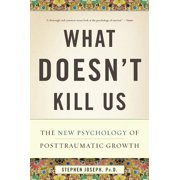 What Doesn't Kill Us : The New Psychology of Posttraumatic Growth