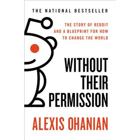 Without Their Permission : The Story of Reddit and a Blueprint for How to Change the