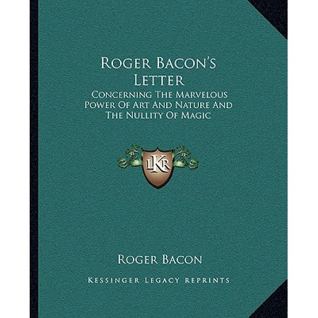 Roger Bacon's Letter : Concerning the Marvelous Power of Art and Nature and the Nullity of