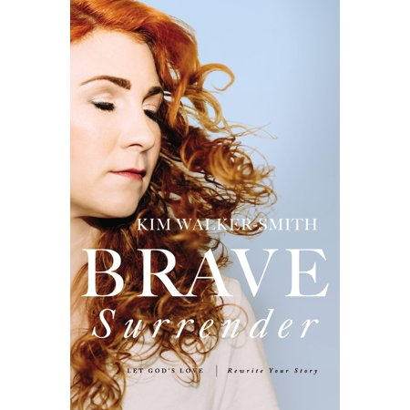 Brave Surrender : Let God's Love Rewrite Your (To Love Your God With All Your Heart)
