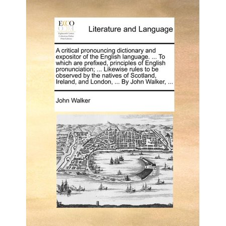 A Critical Pronouncing Dictionary and Expositor of the English Language. ... to Which Are Prefixed, Principles of English Pronunciation; ... Likewise Rules to Be Observed by the Natives of Scotland, Ireland, and London, ... by John Walker, ...