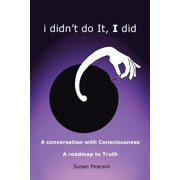 I Didn't Do It, I Did : A Conversation with Consciousness a Roadmap to Truth