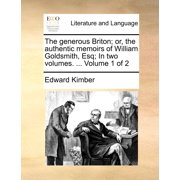 The Generous Briton; Or, the Authentic Memoirs of William Goldsmith, Esq; In Two Volumes. ... Volume 1 of 2