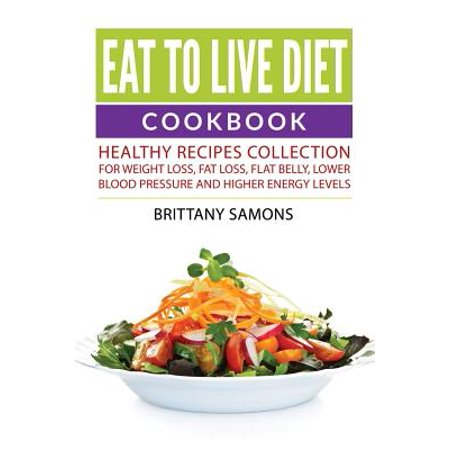 Eat to Live Diet Cookbook: Healthy Recipes Collection For Weight Loss, Fat Loss, Flat Belly, Lower Blood Pressure and Higher Energy Levels