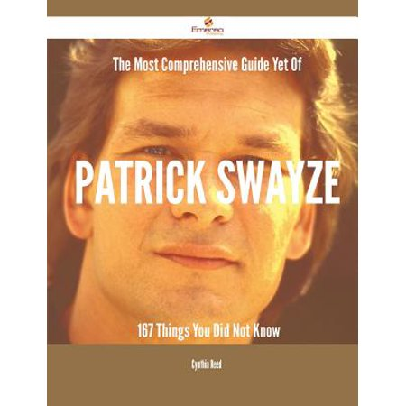 The Most Comprehensive Guide Yet of Patrick Swayze - 167 Things You Did Not Know (Paperback)