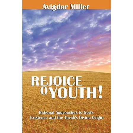 Rejoice O Youth : Rational Approaches to God's Existence and the Torah's Divine (Rational Arguments For The Existence Of God)