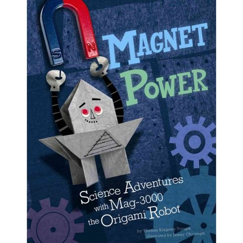 Magnet Power!: Science Adventures With Mag-3000 the Origami Robot