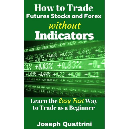 How to Trade Futures Stocks and Forex without Indicators -