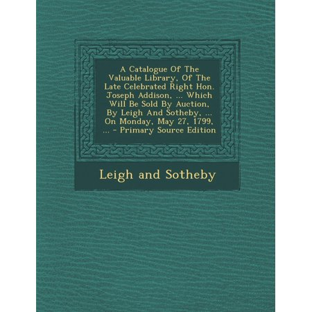A Catalogue of the Valuable Library, of the Late Celebrated Right Hon. Joseph Addison, ... Which Will Be Sold by Auction, by Leigh and Sotheby, ... on Monday, May 27, 1799, ... (Paperback) (On Which Day Is Halloween Celebrated)