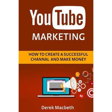 Youtube Marketing  How To Create A Successful Channel And Make Money
