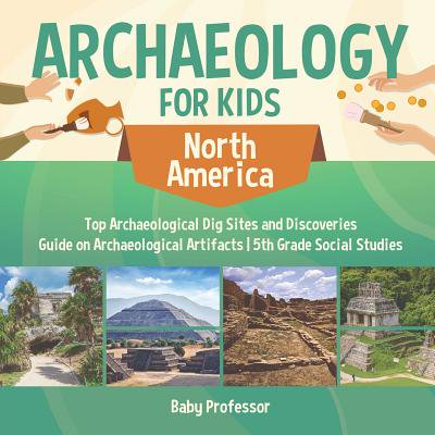 Archaeology for Kids - North America - Top Archaeological Dig Sites and Discoveries Guide on Archaeological Artifacts 5th Grade Social Studies