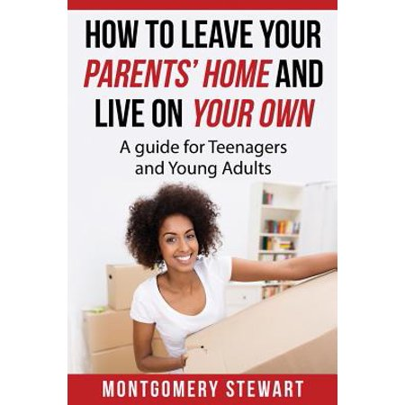 How to Leave Your Parent's Home & Live on Your Own : A Guide for Teenagers and Young