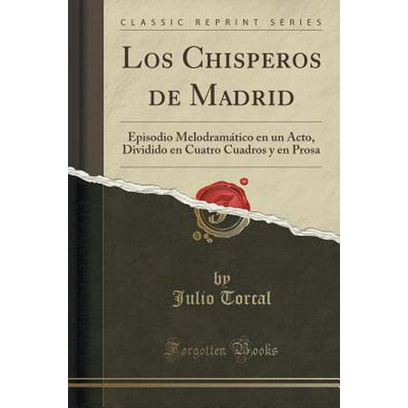 Los Chisperos de Madrid : Episodio Melodramatico En Un Acto, Dividido En Cuatro Cuadros y En Prosa (Classic Reprint)