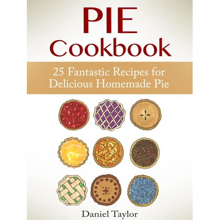 Pie Cookbook: 25 Fantastic Recipes for Delicious Homemade Pie -