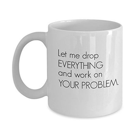 Let Me Drop EVERYTHING and Work on YOUR PROBLEM. Funny Mug - Perfect Gift for Your Dad, Mom, Boyfriend, Girlfriend, or Friend - Proudly Made in the