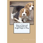 How to Train and Understand your Beagle Puppy or Dog (Paperback)