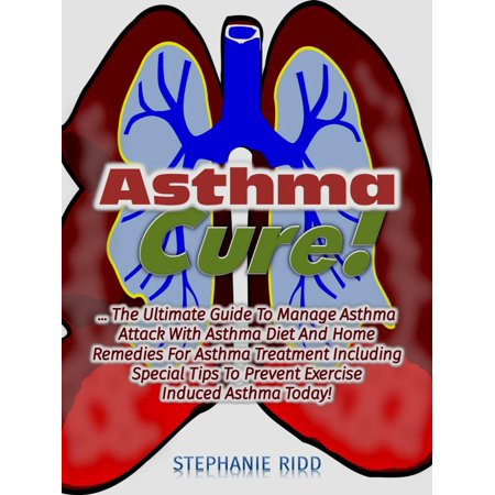 Asthma Cure! : The Ultimate Guide To Manage Asthma Attack With Asthma Diet And Home Remedies For Asthma Treatment Including Special Tips To Prevent Exercise Induced Asthma Today! - (Best Home Remedies For Asthma Attacks)