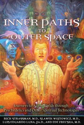 Inner Paths to Outer Space: Journeys to Alien Worlds Through Psychedelics and Other Spiritual Technologies by