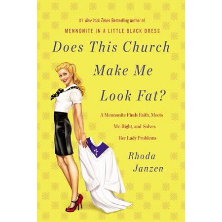 Does This Church Make Me Look Fat? : A Mennonite Finds Faith, Meets Mr. Right, and Solves Her Lady