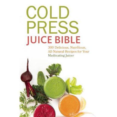 Cold Press Juice Bible : 300 Delicious, Nutritious, All-Natural Recipes for Your Masticating Juicer