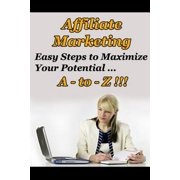 Affiliate Marketing A to Z - Easy Steps to Maximize Your Potential