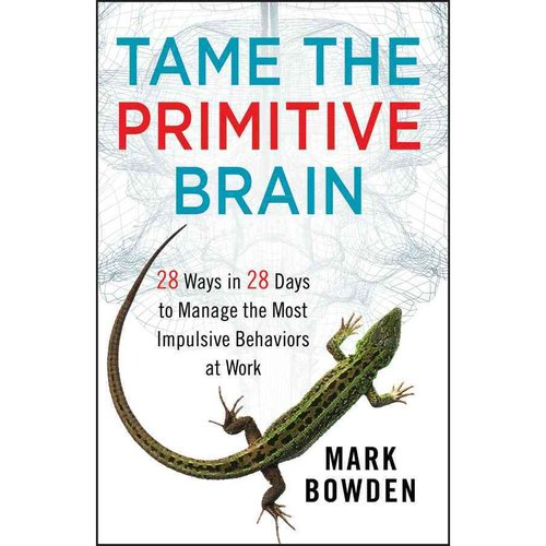 Tame the Primitive Brain: 28 Ways in 28 Days to Manage the Most Impulsive Behaviors at Work