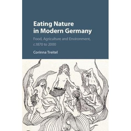 Eating Nature In Modern Germany  Food  Agriculture  And Environment  C  1870 To 2000