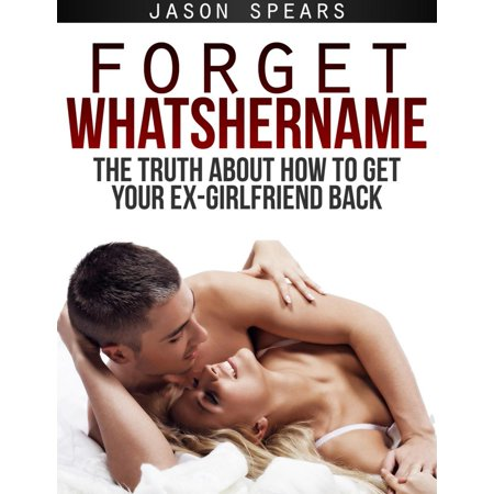Forget Whatshername: The Truth About How to Get Your Ex-Girlfriend Back -
