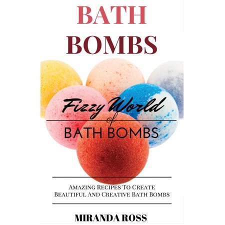 Organic Body Care Recipes, Homemade Beauty Products: Bath Bombs: Fizzy World of Bath Bombs - Amazing Recipes to Create Beautiful and Creative Bath Bombs