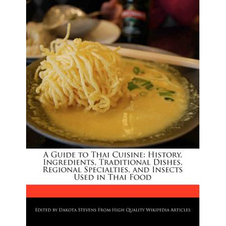 A Guide to Thai Cuisine: History, Ingredients, Traditional Dishes, Regional Specialties, and Insects Used in... by