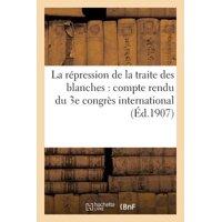 La R�pression de la Traite Des Blanches : Compte Rendu Du 3e Congr�s International (�d.1907)