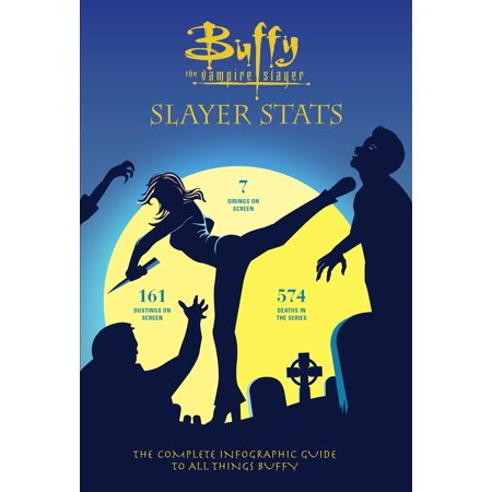 Buffy the Vampire Slayer: Slayer Stats : The Complete Infographic Guide to All Things