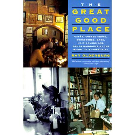 The Great Good Place : Cafes, Coffee Shops, Bookstores, Bars, Hair Salons, and Other Hangouts at the Heart of a (Shop Heart)