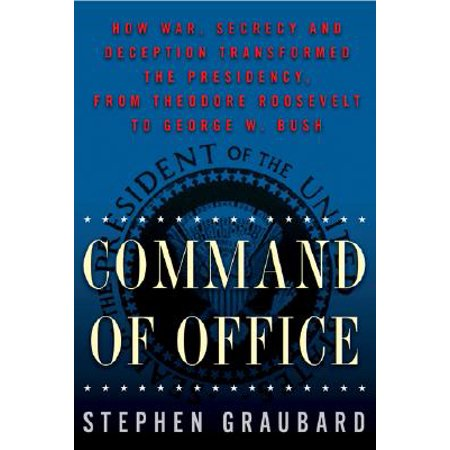 Command of Office : How War, Secrecy, and Deception Transformed the Presidency, from Theodore Roosevelt to George W. (George W Bush First Held Political Office As)