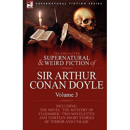 The Collected Supernatural and Weird Fiction of Sir Arthur Conan Doyle : 3-Including the Novel 'The Mystery of Cloomber, ' Two Novelettes and
