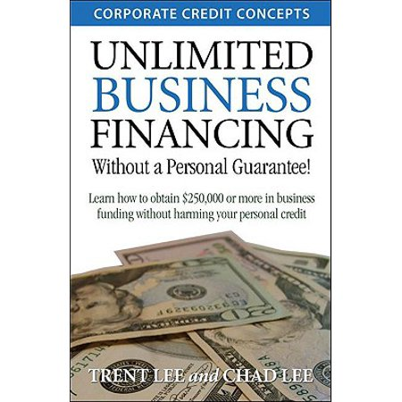 Unlimited Business Financing : Learn How to Obtain $250,000 or More in Business Funding Without Harming Your Personal