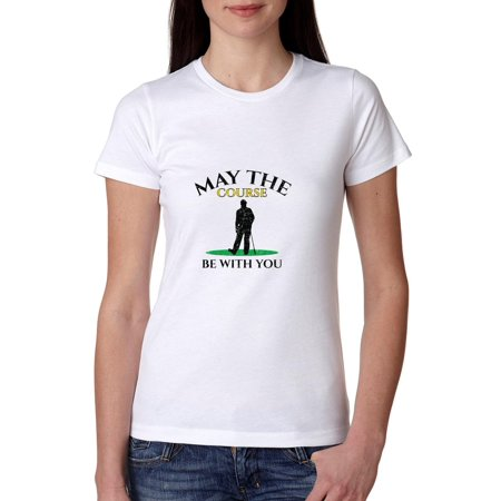 Course Ladies Cotton Naturals (May The Course Be With You - Golf Force Funny Pun Women's Cotton T-Shirt )