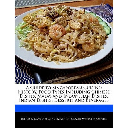A Guide to Singaporean Cuisine : History, Food Types Including Chinese Dishes, Malay and Indonesian Dishes, Indian Dishes, Desserts and (Best Indian Food Dishes To Order)