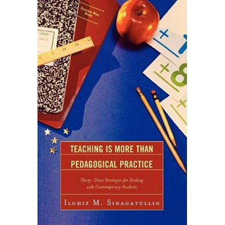 Teaching Is More Than Pedagogical Practice : Thirty-Three Strategies for Dealing with Contemporary