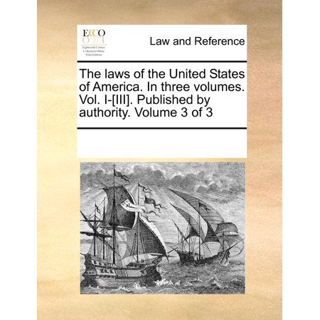 The Laws of the United States of America. in Three Volumes. Vol. I-[Iii]. Published by Authority. Volume 3 of 3