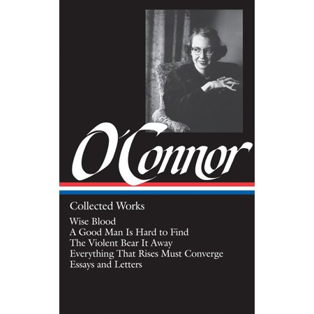 Flannery O'Connor: Collected Works (LOA #39) : Wise Blood / A Good Man Is Hard to Find / The Violent Bear It Away / Everything That Rises Must Converge / Stories, essays,