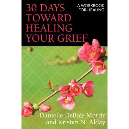 30 Days Toward Healing Your Grief : A Workbook for (Healing Add At Home In 30 Days)