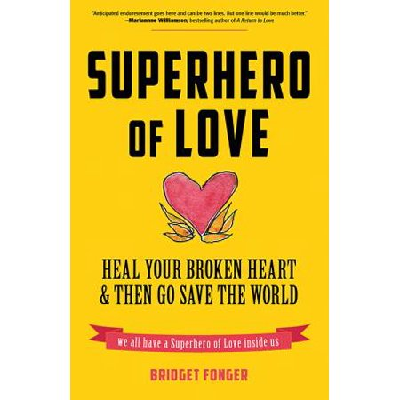 Superhero of Love : Heal Your Broken Heart & Then Go Save the