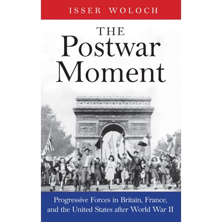 The Postwar Moment : Progressive Forces in Britain, France, and the United States after World War