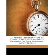 An Address Delivered Before the Society of the Alumni of Harvard University : On Their Anniversary, August 27, 1844...