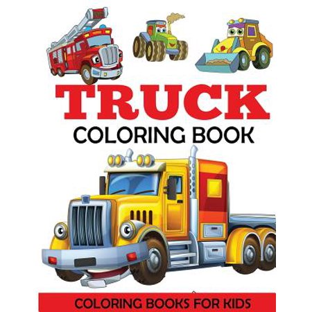 Truck Coloring Book : Kids Coloring Book with Monster Trucks, Fire Trucks, Dump Trucks, Garbage Trucks, and More. for Toddlers, Preschoolers, Ages 2-4, Ages 4-8