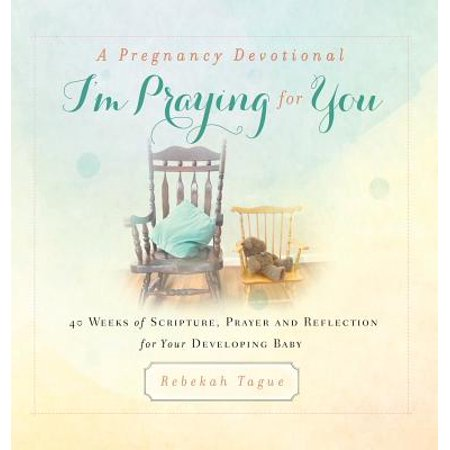 A Pregnancy Devotional- I'm Praying for You : 40 Weeks of Scripture, Prayer and Reflection for Your Developing