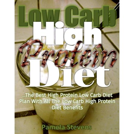 Low-Carb High-Protein Diet: The Best High Protein Low Carb Diet Plan with All the Low Carb High Protein Diet Benefits -